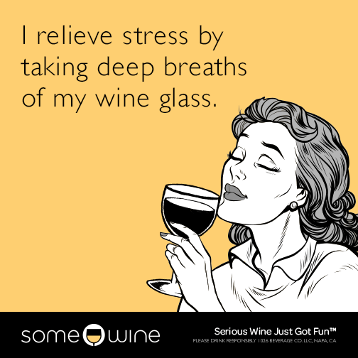 I relieve stress by taking deep breaths of my wine glass.