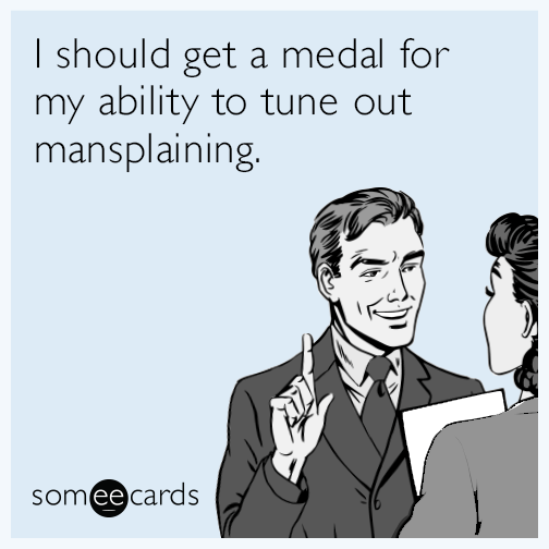 I should get a medal for my ability to tune out mansplaining.