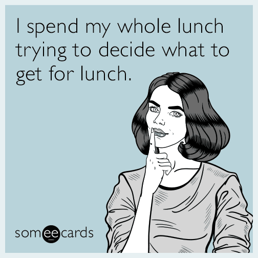 I spend my whole lunch trying to decide what to get for lunch.