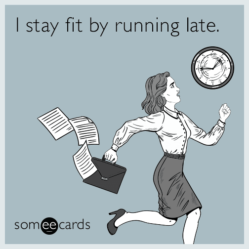 I stay fit by running late.