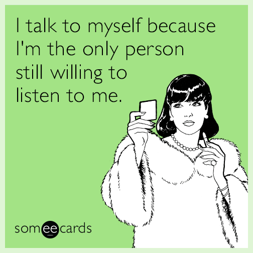 I talk to myself because I'm the only person still willing to listen to me.