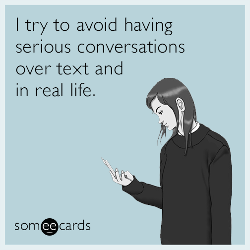 I try to avoid having serious conversations over text and in real life.