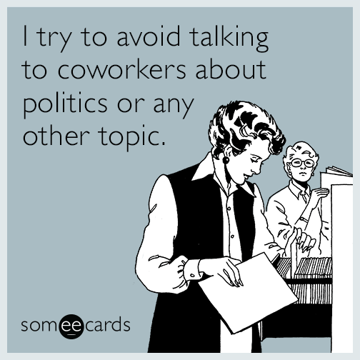 I try to avoid talking to coworkers about politics or any other topic.