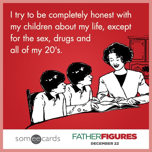 I try to be completely honest with my children about my life, except for the sex, drugs, and all of my 20's.
