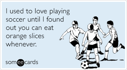 I used to love playing soccer until I found out you can eat orange slices whenever.