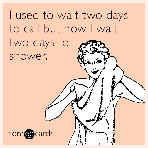 I used to wait two days to call but now I wait two days to shower.