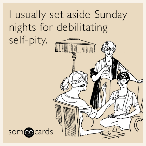 I usually set aside Sunday nights for debilitating self-pity | How to Get Rid of the Sunday Scaries, For Good