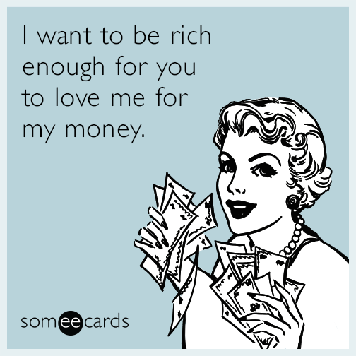 I want to be rich enough for you to love me for my money.