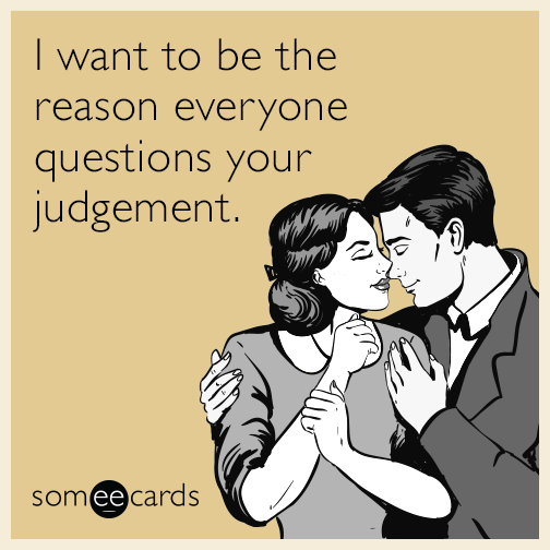 I want to be the reason everyone questions your judgement.