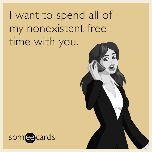 I want to spend all of my nonexistent free time with you.