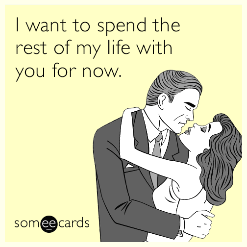 I want to spend the rest of my life with you for now.