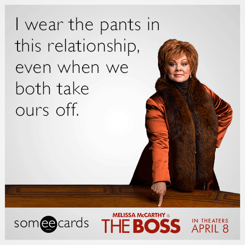 I wear the pants in this relationship, even when we both take ours off.