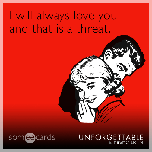I will always love you and that is a threat.