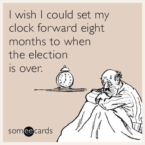 I wish I could set my clock forward eight months to when the election is over.