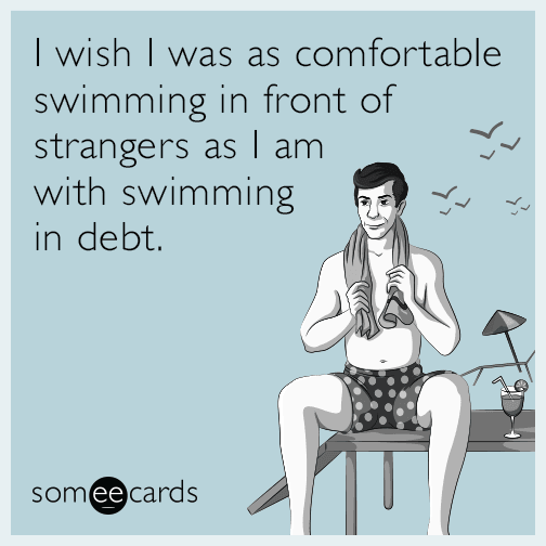 I wish I was as comfortable swimming in front of strangers as I am with swimming in debt.