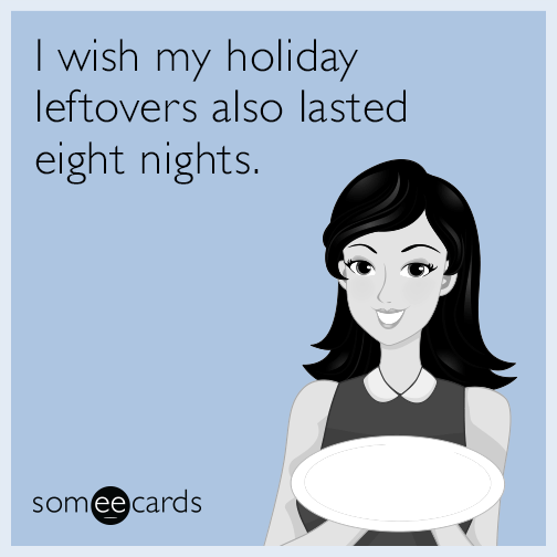 I wish my holiday leftovers also lasted eight nights.