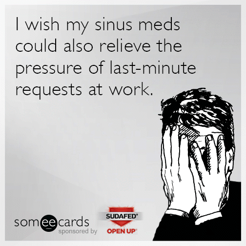 I wish my sinus meds could also relieve the pressure of last-minute requests at work.