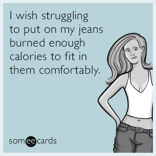 I wish struggling to put on my jeans burned enough calories to fit in them comfortably.