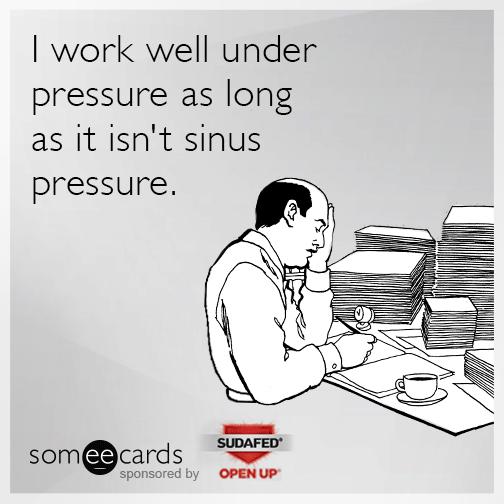I work well under pressure as long as it isn't sinus pressure.