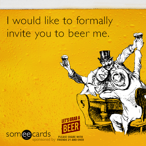 I would like to formally invite you to beer me.