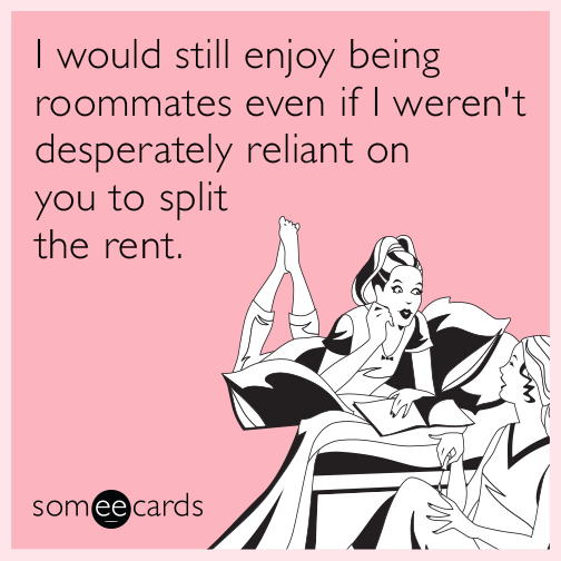 I would still enjoy being roommates even if I weren't desperately reliant on you to split the rent.