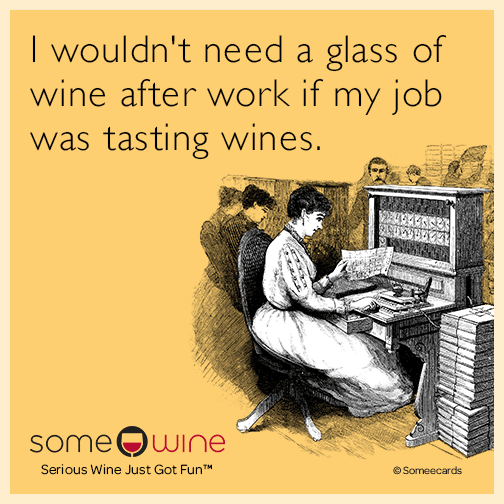 I wouldn't need a glass of wine after work if my job was tasting wines.