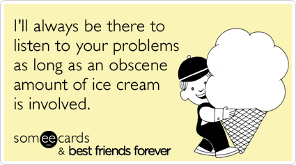 I'll always be there to listen to your problems as long as an obscene amount of ice cream is involved