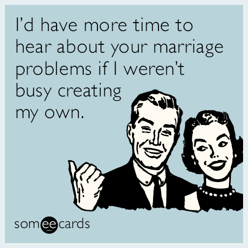 I'd have more time to hear about your marriage problems if I weren't busy creating my own.