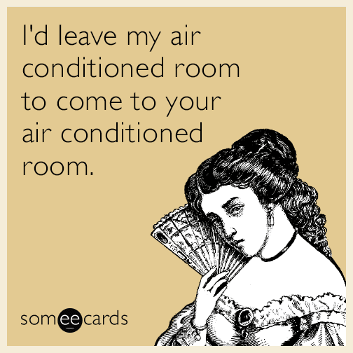 I'd leave my air conditioned room to come to your air conditioned room.