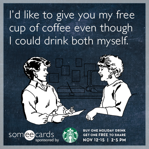 I'd like to give you my free cup of coffee even though i could drink both myself