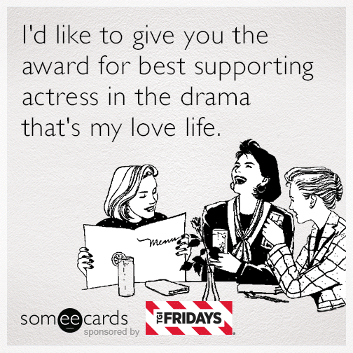 I'd like to give you the award for best supporting actress in the drama that's my love life.