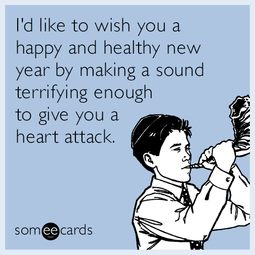 I'd like to wish you a happy and healthy new year by making a sound terrifying enough to give you a heart attack