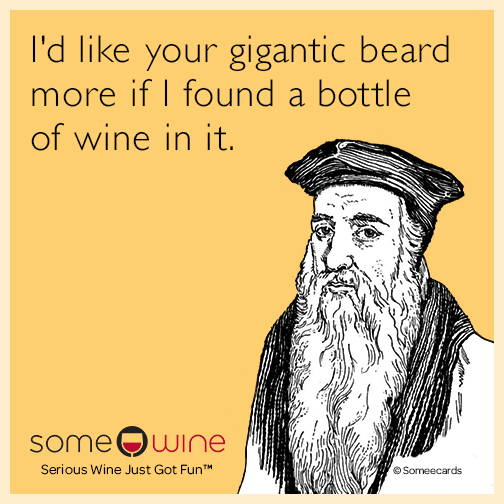 I'd like your gigantic beard more if I found a bottle of wine in it.