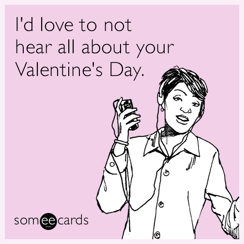 I'd love to not hear all about your Valentine's Day