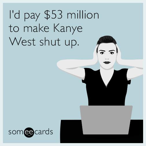I'd pay $53 million to make Kanye West shut up.
