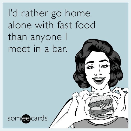 I'd rather go home alone with fast food than anyone I meet in a bar.