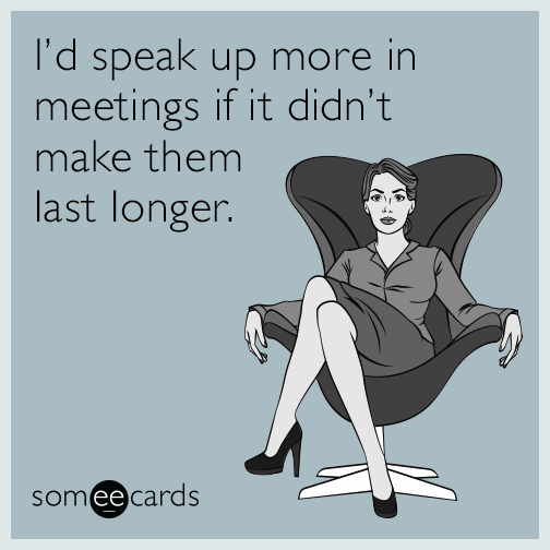 I'd speak up more in meetings if it didn't make them last longer.