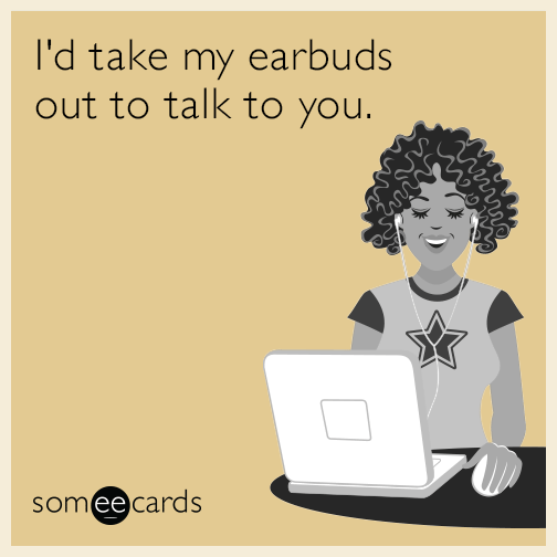 I'd take my earbuds out to talk to you.