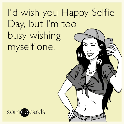 I'd wish you a Happy Selfie Day, but I'm too busy wishing myself one.