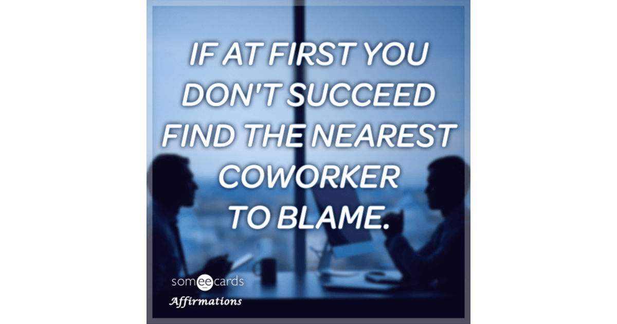 Terms Of Use >> If at first you don't succeed find the nearest coworker to blame. | Affiirmations Ecard