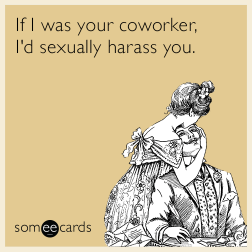 If I was your coworker, I'd sexually harass you