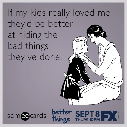 If my kids really loved me they've be better at hiding the bad things they've done.