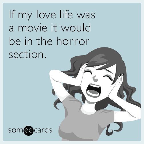 If my love life was a movie it would be in the horror section.