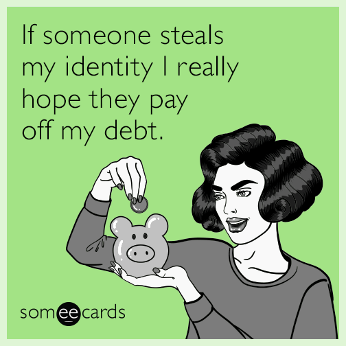 If someone steals my identity I really hope they pay off my debt.