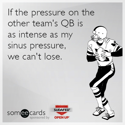 If the pressure on the other team's QB is as intense as my sinus pressure, we can't lose.