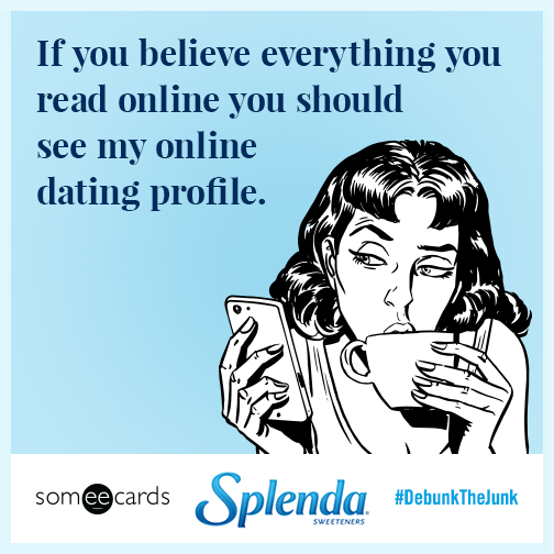 If you believe everything you read online you should see my online dating profile.