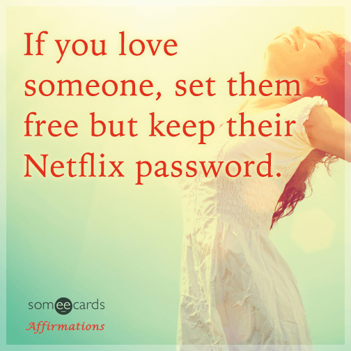 If you love someone, set them free but keep their Netflix password.