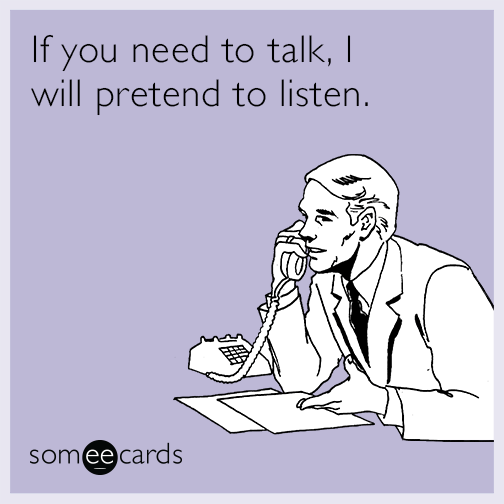 If you need to talk, I will pretend to listen