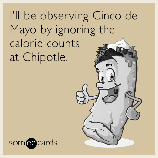 I'll be observing Cinco de Mayo by ignoring the calorie counts at Chipotle.
