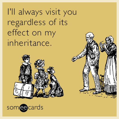 I'll always visit you regardless of its effect on my inheritance